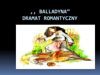 """,, BALLADYNA""""  DRAMAT ROMANTYCZNY"""