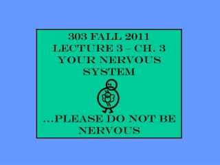 303 Fall 2011 Lecture 3 – Ch. 3 YOUR NERVOUS SYSTEM …please do not be nervous