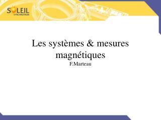 Les systèmes & mesures magnétiques F.Marteau