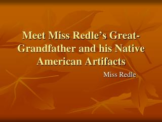 Meet Miss  Redle's  Great-Grandfather and his Native American Artifacts