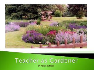 Teacher  as Gardener BY  ALIDA BUNNEY