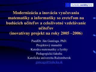 PaedDr. Ján Gunčaga , PhD. P rojektov ý manažér Katedra matematiky a fyziky Pedagogická fakulta