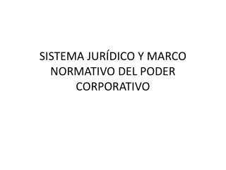SISTEMA JURÍDICO Y MARCO NORMATIVO DEL PODER CORPORATIVO