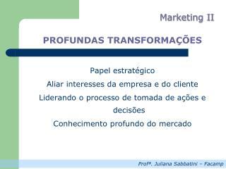PROFUNDAS TRANSFORMAÇÕES Papel estratégico Aliar interesses da empresa e do cliente