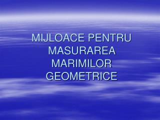 MIJLOACE PENTRU MASURAREA  MARIMILOR GEOMETRICE