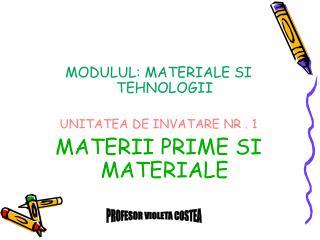 MODULUL: MATERIALE SI TEHNOLOGII UNITATEA DE INVATARE  NR . 1 MATERII PRIME SI MATERIALE