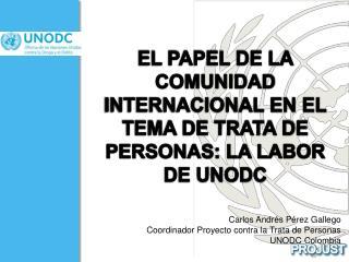 EL PAPEL DE LA COMUNIDAD INTERNACIONAL EN EL TEMA DE TRATA DE PERSONAS: LA LABOR DE UNODC