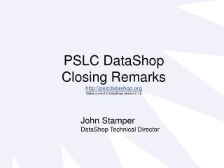 PSLC DataShop  Closing Remarks pslcdatashop Slides current to DataShop version 4.1.8