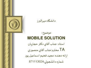 دانشگاه مهرالبرز موضوع : MOBILE SOLUTION استاد :جناب آقاي دكتر حجاريان TA  محترم:جناب آقاي منصوري