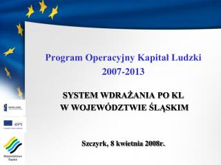 Program Operacyjny Kapital Ludzki 2007-2013  SYSTEM WDRAZANIA PO KL  W WOJEW DZTWIE SLASKIM    Szczyrk, 8 kwietnia 2008r
