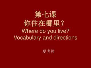 第七课 你住在哪里? Where do you live? Vocabulary and directions