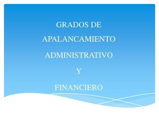 GRADOS DE APALANCAMIENTO ADMINISTRATIVO  Y FINANCIERO