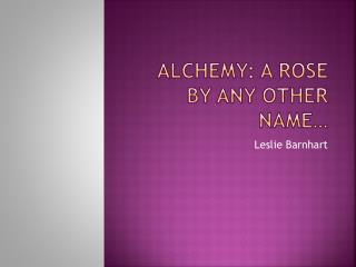 Alchemy: A Rose by Any Other Name…
