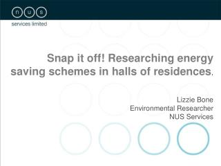 Snap it off! Researching energy saving schemes in halls of residences . Lizzie Bone