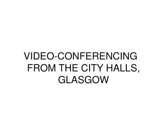 VIDEO-CONFERENCING FROM THE CITY HALLS, GLASGOW