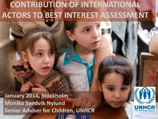 January 2014, Stockholm  Monika  Sandvik Nylund Senior Adviser for Children, UNHCR