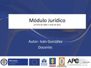 Módulo  Jurídico LEY 975 DE 2005 Y 1592 DE 2012