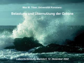 Max M. Tilzer, Universität Konstanz: Belastung und Übernutzung der Ozeane