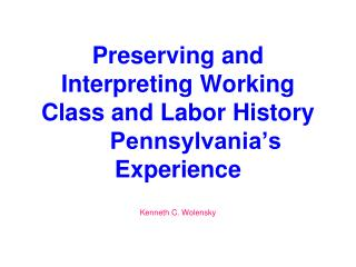 Preserving and Interpreting Working Class and Labor History 	Pennsylvania's Experience