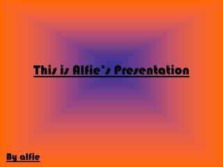 This is Alfie�s Presentation