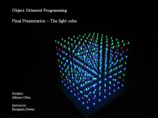 Object Oriented Programming Final Presentation – The light cube Student: Alfonso.Oliva Instructor: