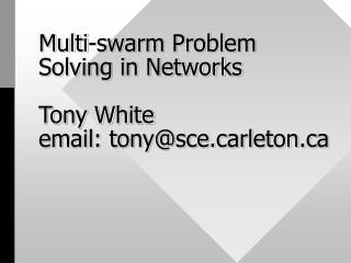 Multi-swarm Problem Solving in Networks  Tony White email: tonyscerleton