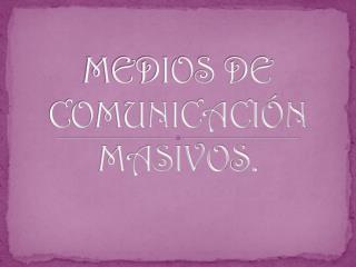 MEDIOS DE COMUNICACIÓN MASIVOS.