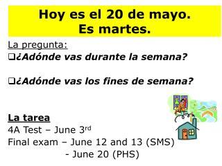Hoy  es  el 20 de mayo.   Es martes .
