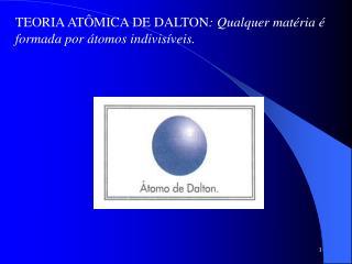 TEORIA AT�MICA DE DALTON : Qualquer mat�ria � formada por �tomos indivis�veis.