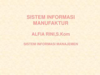 SISTEM INFORMASI MANUFAKTUR ALFIA RINI,S.Kom SISTEM INFORMASI MANAJEMEN