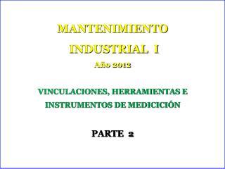 MANTENIMIENTO  INDUSTRIAL  I Año 2012 VINCULACIONES, HERRAMIENTAS E INSTRUMENTOS DE MEDICICIÓN