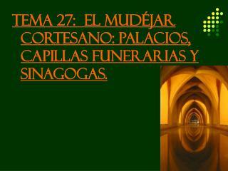 TEMA 27:  EL MUDÉJAR CORTESANO: PALACIOS, CAPILLAS FUNERARIAS Y SINAGOGAS.