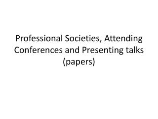 Professional Societies, Attending Conferences and Presenting talks (papers)