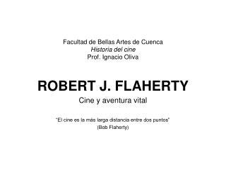 Facultad de Bellas Artes de Cuenca Historia del cine Prof. Ignacio Oliva ROBERT J. FLAHERTY