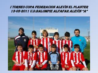 "I TORNEO COPA FEDERACION ALEVIN EL PLANTER  13-03-2011 U.D.BALOMPIE ALFAFAR ALEVIN ""A"""