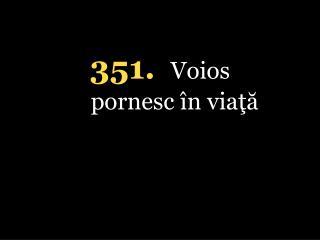 351. Voios pornesc în viaţă