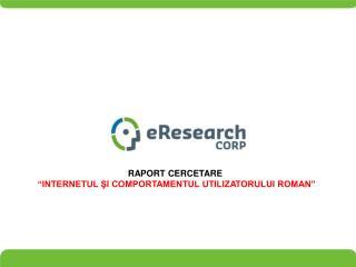 """RAPORT CERCETARE  """"INTERNETUL  ŞI COMPORTAMENTUL UTILIZATORULUI ROMAN """""""