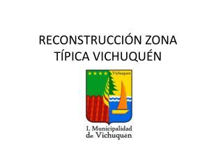 RECONSTRUCCIÓN ZONA  TÍPICA VICHUQUÉN