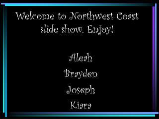Welcome to Northwest Coast slide show. Enjoy!