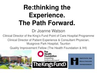 Dr Joanne Watson Clinical Director of the King s Fund Point of Care Hospital Programme Clinical Director of Patient Expe