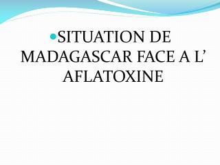 SITUATION DE MADAGASCAR FACE A L' AFLATOXINE