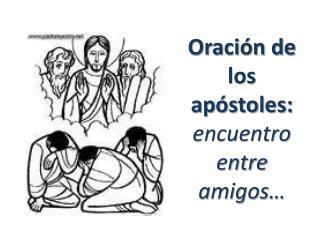 Oración de los apóstoles:  encuentro entre amigos…