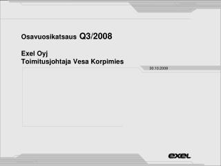 Osavuosikatsaus  Q3/2008 Exel Oyj Toimitusjohtaja Vesa Korpimies