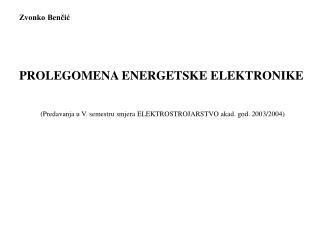 Zvonko Bencic   PROLEGOMENA ENERGETSKE ELEKTRONIKE  Predavanja u V. semestru smjera ELEKTROSTROJARSTVO akad. god. 2003