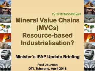 PCTI/20140826/ CoB /PJ/33 Mineral Value Chains (MVCs) Resource-based Industrialisation?