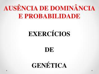 AUSÊNCIA DE DOMINÂNCIA E PROBABILIDADE EXERCÍCIOS DE GENÉTICA