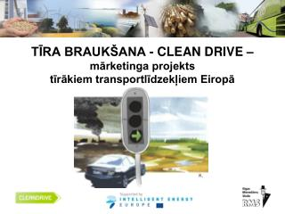 TĪRA BRAUKŠANA -  CLEAN DRIVE –  mārketinga projekts  tīrākiem transportlīdzekļiem Eiropā