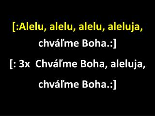 [: Alelu, alelu, alelu, aleluja,  chváľme Boha.: ] [ : 3x  Chváľme Boha, aleluja, chváľme Boha.: ]