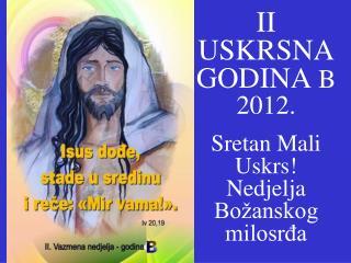II  USKRS NA GODINA B 2012. Sretan Mali Uskrs! Nedjelja Božanskog milosrđa