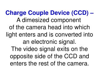 Charge Couple Device (CCD) – A dimesized component  of the camera head into which